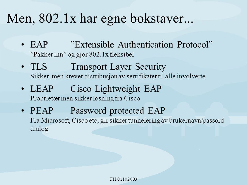 "FH 01102003 Men, 802.1x har egne bokstaver... •EAP""Extensible Authentication Protocol"" ""Pakker inn"" og gjør 802.1x fleksibel •TLSTransport Layer Secur"