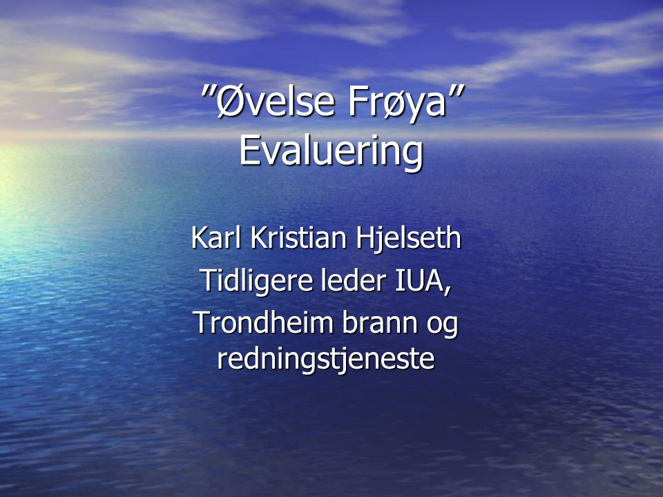 """""""Øvelse Frøya"""" Evaluering Karl Kristian Hjelseth Tidligere leder IUA, Trondheim brann og redningstjeneste"""