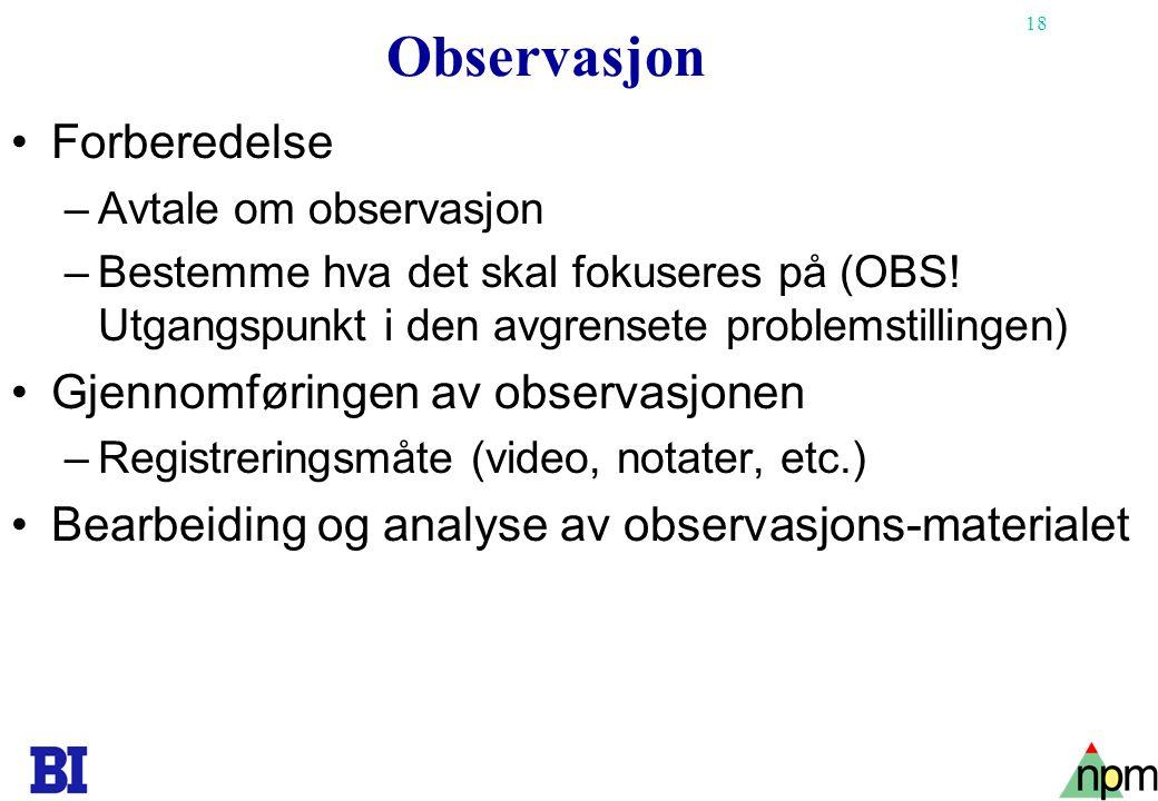 18 Observasjon •Forberedelse –Avtale om observasjon –Bestemme hva det skal fokuseres på (OBS! Utgangspunkt i den avgrensete problemstillingen) •Gjenno