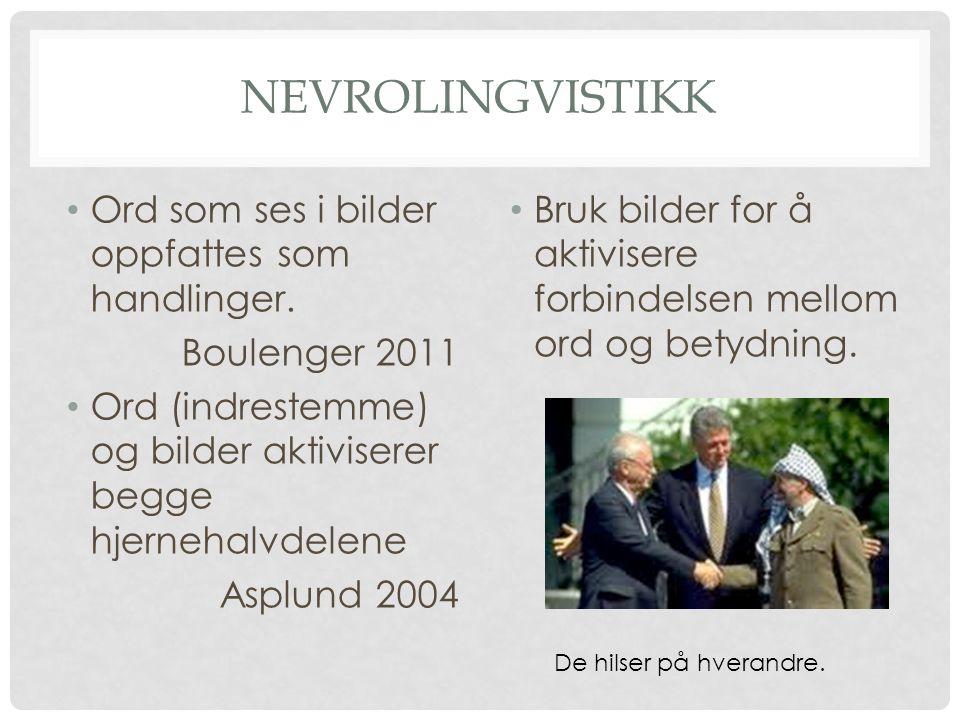 NEVROLINGVISTIKK • Ord som ses i bilder oppfattes som handlinger. Boulenger 2011 • Ord (indrestemme) og bilder aktiviserer begge hjernehalvdelene Aspl