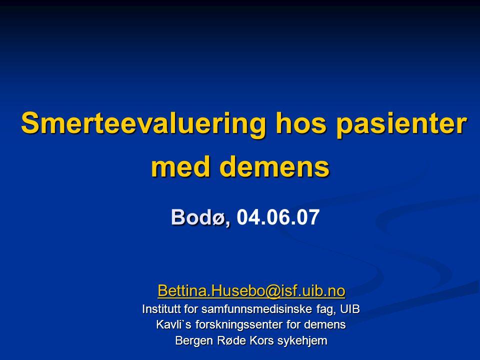 Smerteevaluering hos pasienter med demens Bodø, Smerteevaluering hos pasienter med demens Bodø, 04.06.07 Bettina.Husebo@isf.uib.no Institutt for samfunnsmedisinske fag, UIB Kavli`s forskningssenter for demens Bergen Røde Kors sykehjem
