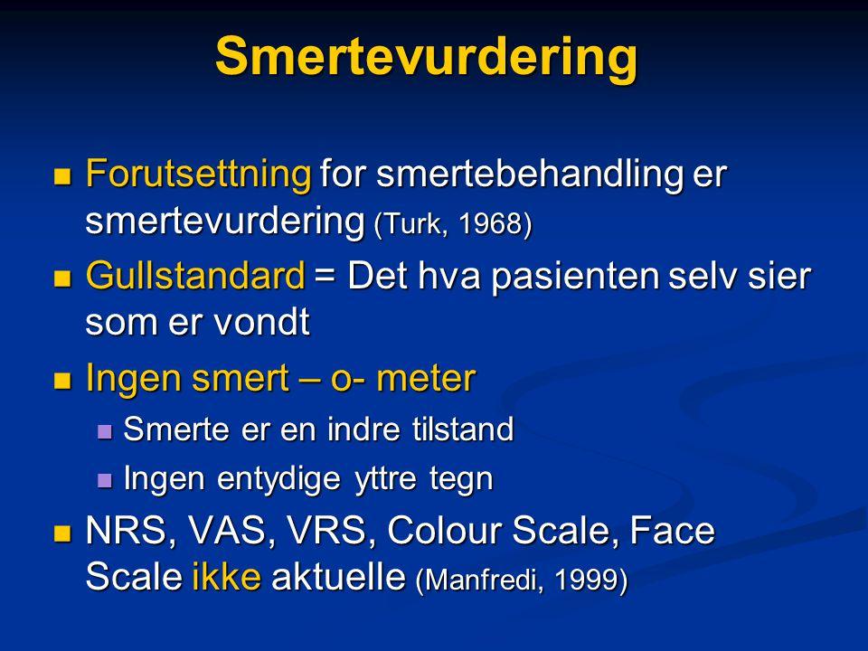 Smertevurdering  Forutsettning for smertebehandling er smertevurdering (Turk, 1968)  Gullstandard = Det hva pasienten selv sier som er vondt  Ingen smert – o- meter  Smerte er en indre tilstand  Ingen entydige yttre tegn  NRS, VAS, VRS, Colour Scale, Face Scale ikke aktuelle (Manfredi, 1999)