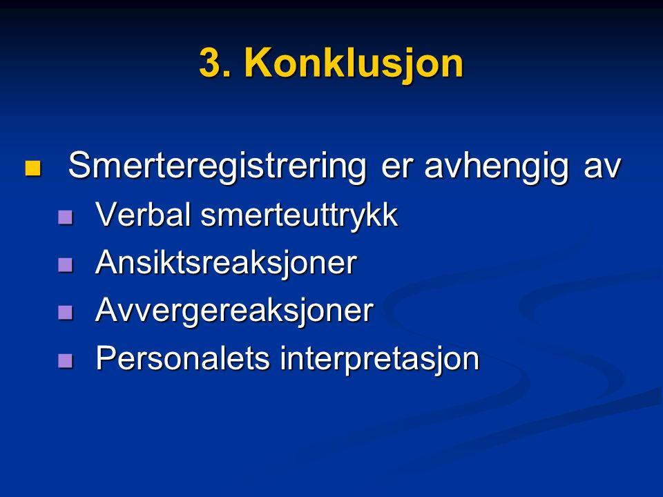 3. Konklusjon  Smerteregistrering er avhengig av  Verbal smerteuttrykk  Ansiktsreaksjoner  Avvergereaksjoner  Personalets interpretasjon