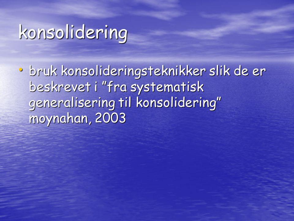 konsolidering • bruk konsolideringsteknikker slik de er beskrevet i fra systematisk generalisering til konsolidering moynahan, 2003