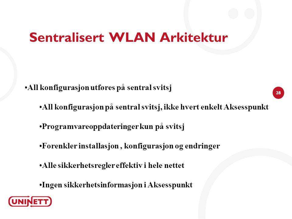 28 •All konfigurasjon utføres på sentral svitsj •All konfigurasjon på sentral svitsj, ikke hvert enkelt Aksesspunkt •Programvareoppdateringer kun på svitsj •Forenkler installasjon, konfigurasjon og endringer •Alle sikkerhetsregler effektiv i hele nettet •Ingen sikkerhetsinformasjon i Aksesspunkt Sentralisert WLAN Arkitektur
