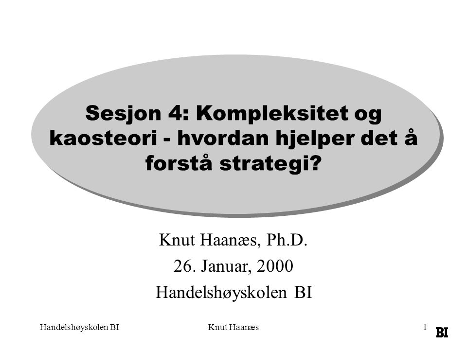 Handelshøyskolen BIKnut Haanæs1 Sesjon 4: Kompleksitet og kaosteori - hvordan hjelper det å forstå strategi? Knut Haanæs, Ph.D. 26. Januar, 2000 Hande