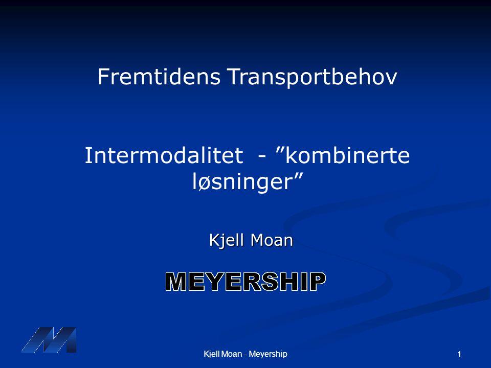 """Kjell Moan - Meyership 1 Kjell Moan Fremtidens Transportbehov Intermodalitet - """"kombinerte løsninger"""""""