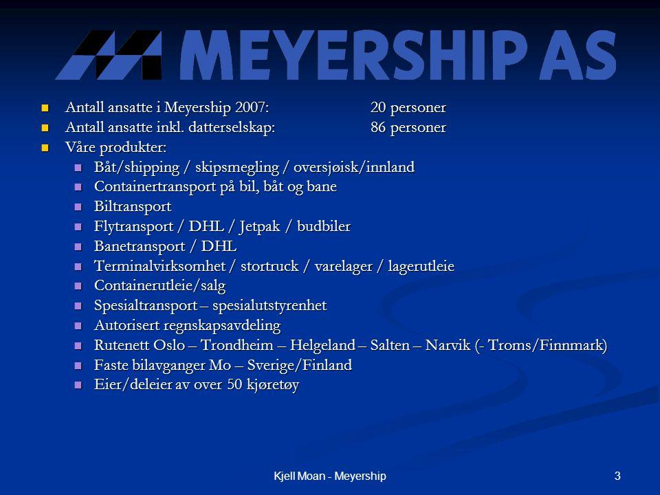 3Kjell Moan - Meyership  Antall ansatte i Meyership 2007:20 personer  Antall ansatte inkl. datterselskap:86 personer  Våre produkter:  Båt/shippin