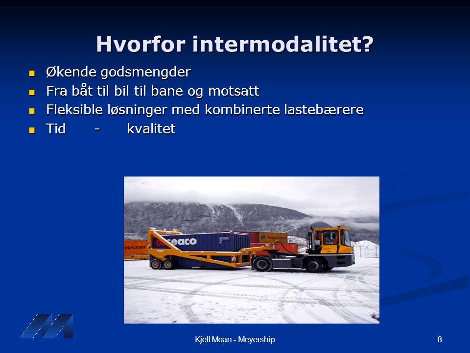 8Kjell Moan - Meyership Hvorfor intermodalitet?  Økende godsmengder  Fra båt til bil til bane og motsatt  Fleksible løsninger med kombinerte lasteb