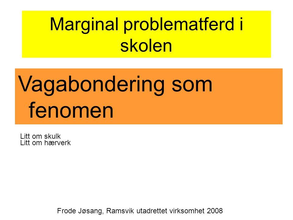 Marginal problematferd i skolen Vagabondering som fenomen Frode Jøsang, Ramsvik utadrettet virksomhet 2008 Litt om skulk Litt om hærverk
