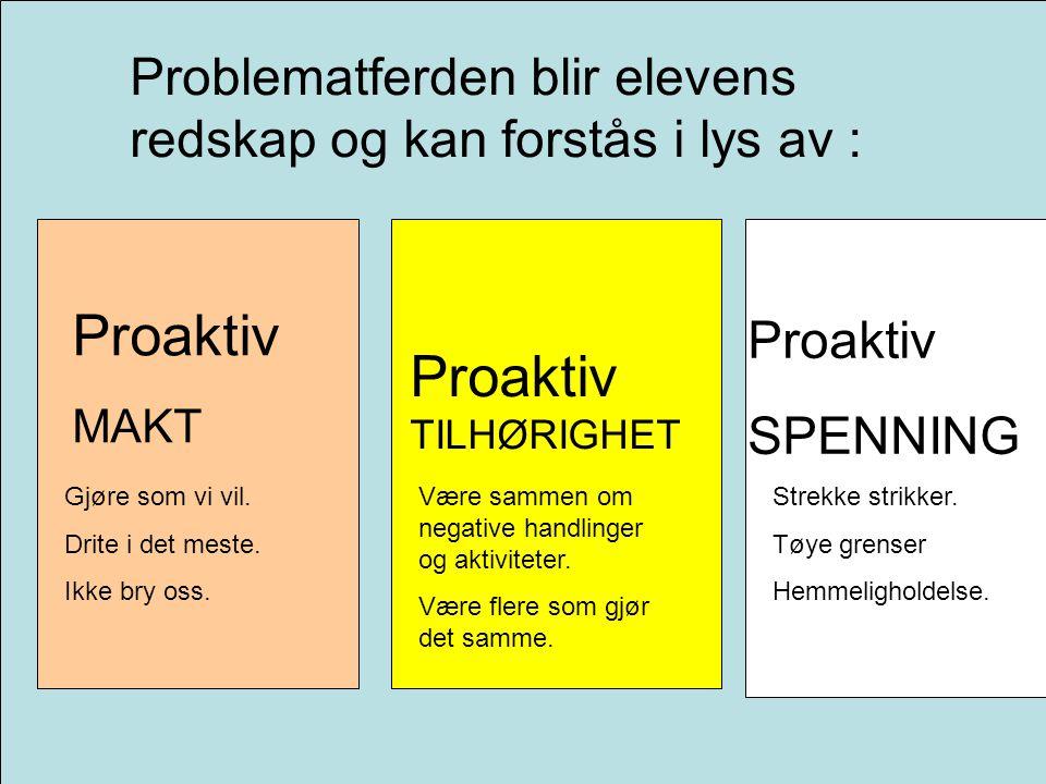 Problematferden blir elevens redskap og kan forstås i lys av : Proaktiv MAKT Proaktiv TILHØRIGHET Proaktiv SPENNING Gjøre som vi vil.
