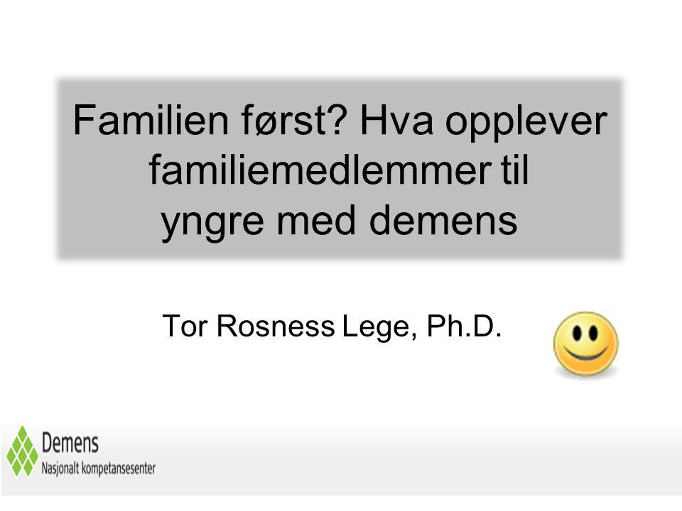 Familien først? Hva opplever familiemedlemmer til yngre med demens Tor Rosness Lege, Ph.D.