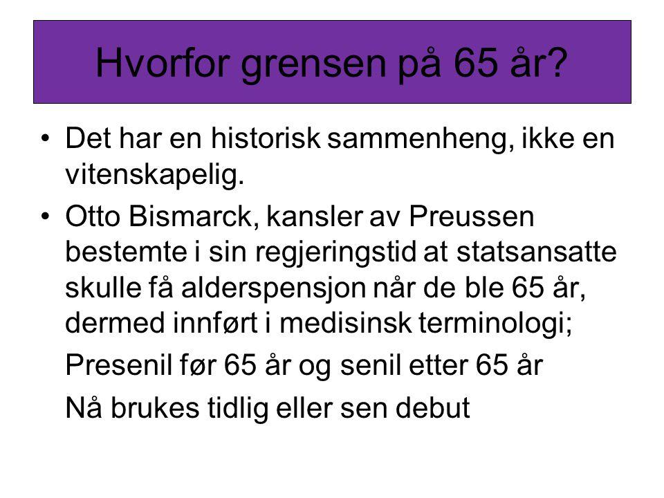 Hvorfor grensen på 65 år? •Det har en historisk sammenheng, ikke en vitenskapelig. •Otto Bismarck, kansler av Preussen bestemte i sin regjeringstid at