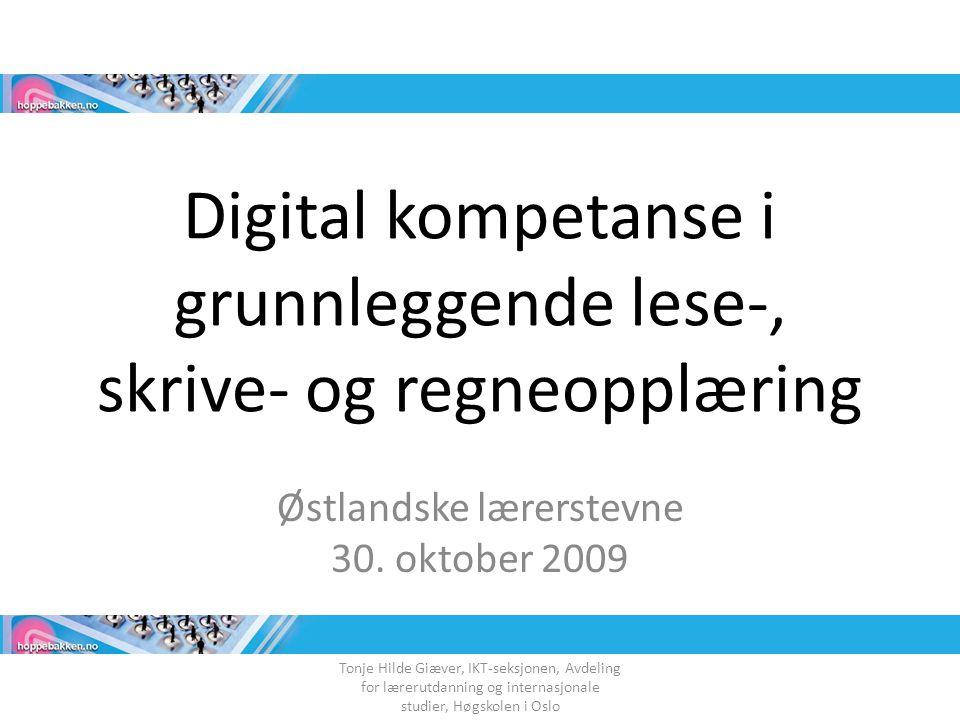 Digital kompetanse i grunnleggende lese-, skrive- og regneopplæring Østlandske lærerstevne 30. oktober 2009 Tonje Hilde Giæver, IKT-seksjonen, Avdelin