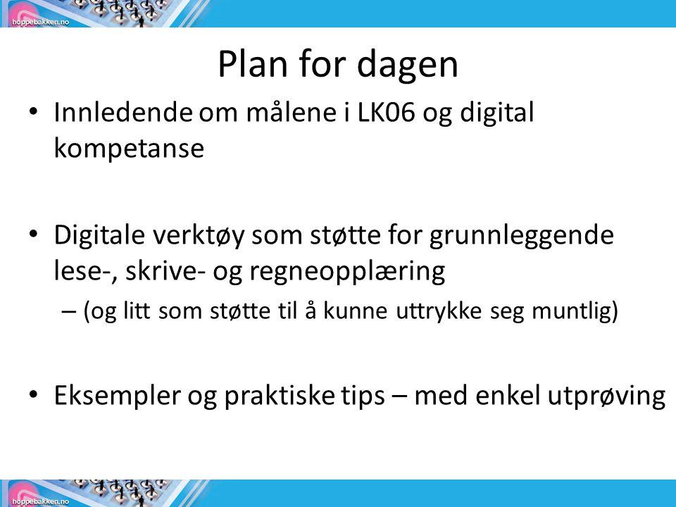 Plan for dagen • Innledende om målene i LK06 og digital kompetanse • Digitale verktøy som støtte for grunnleggende lese-, skrive- og regneopplæring – (og litt som støtte til å kunne uttrykke seg muntlig) • Eksempler og praktiske tips – med enkel utprøving