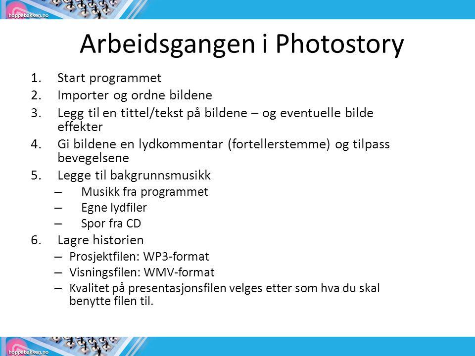 Arbeidsgangen i Photostory 1.Start programmet 2.Importer og ordne bildene 3.Legg til en tittel/tekst på bildene – og eventuelle bilde effekter 4.Gi bildene en lydkommentar (fortellerstemme) og tilpass bevegelsene 5.Legge til bakgrunnsmusikk – Musikk fra programmet – Egne lydfiler – Spor fra CD 6.Lagre historien – Prosjektfilen: WP3-format – Visningsfilen: WMV-format – Kvalitet på presentasjonsfilen velges etter som hva du skal benytte filen til.