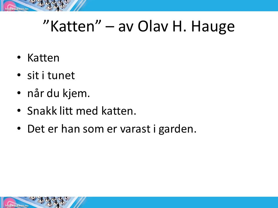 """""""Katten"""" – av Olav H. Hauge • Katten • sit i tunet • når du kjem. • Snakk litt med katten. • Det er han som er varast i garden."""