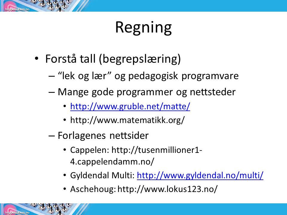 Regning • Forstå tall (begrepslæring) – lek og lær og pedagogisk programvare – Mange gode programmer og nettsteder • http://www.gruble.net/matte/ http://www.gruble.net/matte/ • http://www.matematikk.org/ – Forlagenes nettsider • Cappelen: http://tusenmillioner1- 4.cappelendamm.no/ • Gyldendal Multi: http://www.gyldendal.no/multi/http://www.gyldendal.no/multi/ • Aschehoug: http://www.lokus123.no/