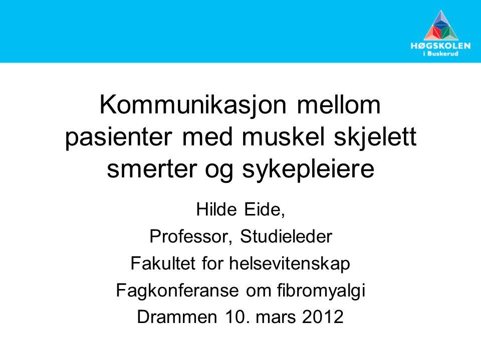 Kommunikasjon mellom pasienter med muskel skjelett smerter og sykepleiere Hilde Eide, Professor, Studieleder Fakultet for helsevitenskap Fagkonferanse