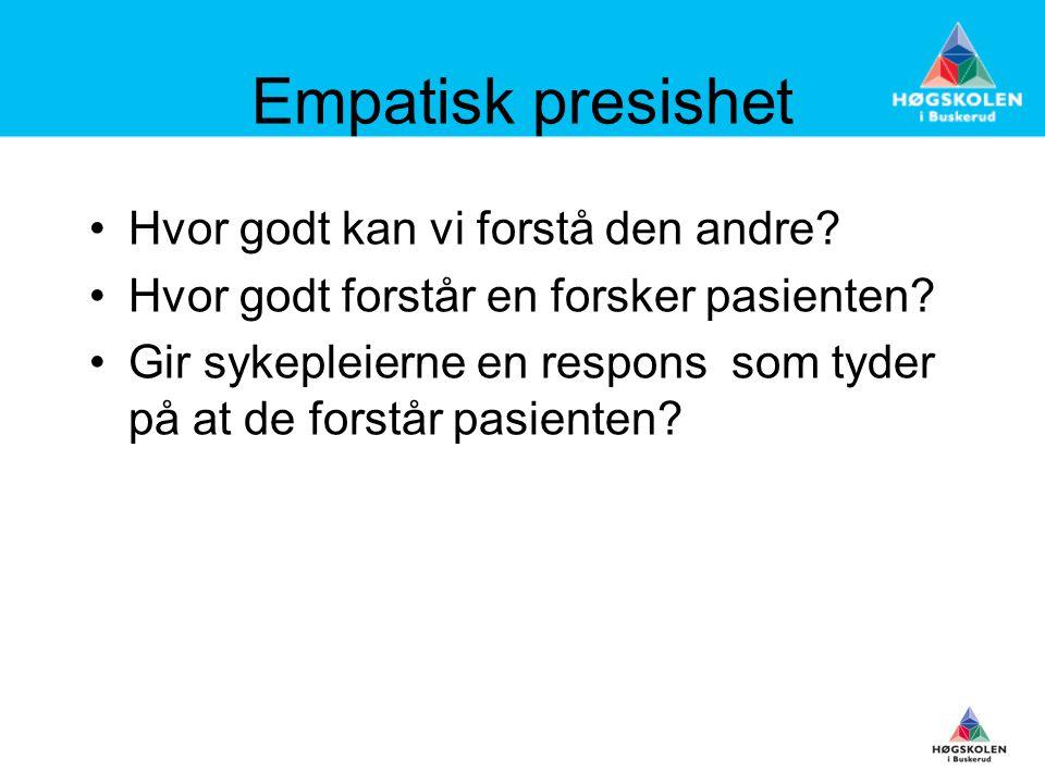 Empatisk presishet •Hvor godt kan vi forstå den andre? •Hvor godt forstår en forsker pasienten? •Gir sykepleierne en respons som tyder på at de forstå
