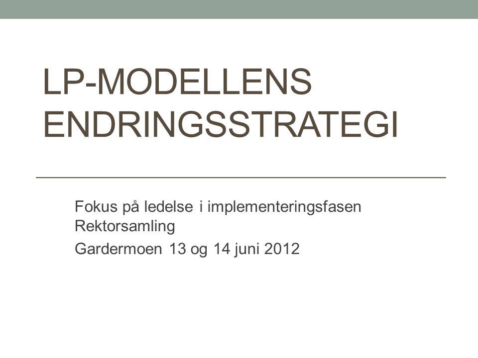 LP-MODELLENS ENDRINGSSTRATEGI Fokus på ledelse i implementeringsfasen Rektorsamling Gardermoen 13 og 14 juni 2012