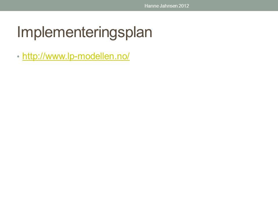 Implementeringsplan • http://www.lp-modellen.no/ http://www.lp-modellen.no/ Hanne Jahnsen 2012