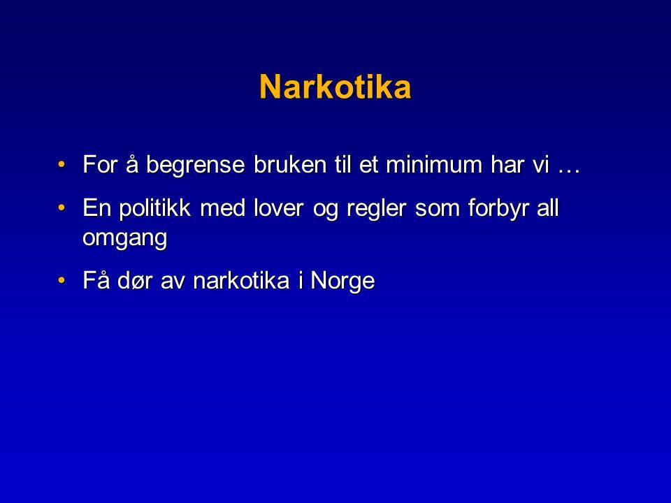 Narkotika •For å begrense bruken til et minimum har vi … •En politikk med lover og regler som forbyr all omgang •Få dør av narkotika i Norge