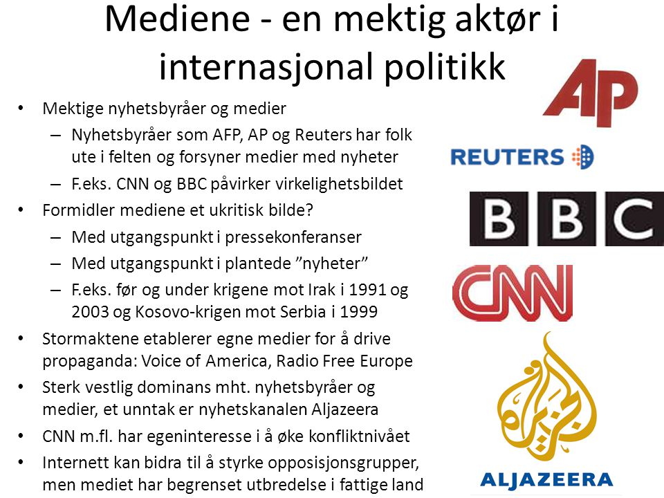 Mediene - en mektig aktør i internasjonal politikk • Mektige nyhetsbyråer og medier – Nyhetsbyråer som AFP, AP og Reuters har folk ute i felten og for