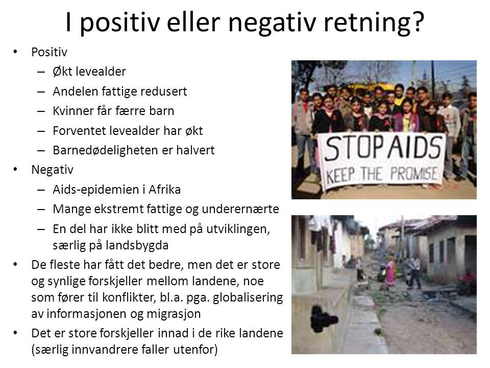 I positiv eller negativ retning? • Positiv – Økt levealder – Andelen fattige redusert – Kvinner får færre barn – Forventet levealder har økt – Barnedø