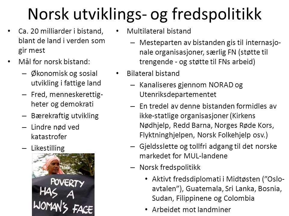 Norsk utviklings- og fredspolitikk • Ca. 20 milliarder i bistand, blant de land i verden som gir mest • Mål for norsk bistand: – Økonomisk og sosial u