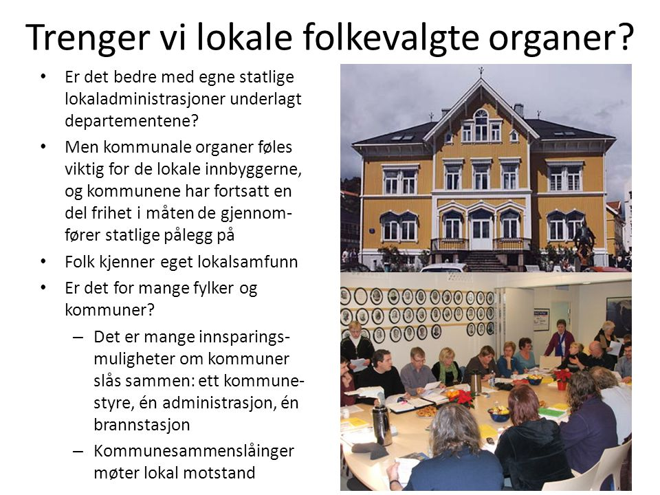 Trenger vi lokale folkevalgte organer? • Er det bedre med egne statlige lokaladministrasjoner underlagt departementene? • Men kommunale organer føles