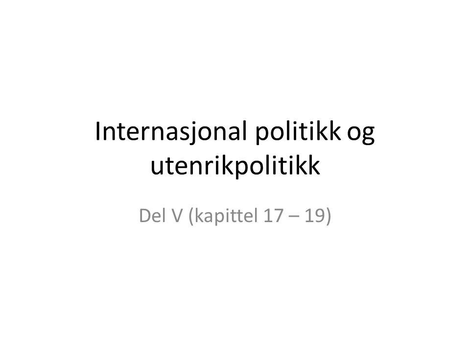 Internasjonal politikk og utenrikpolitikk Del V (kapittel 17 – 19)