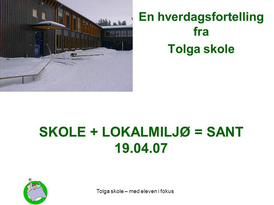 Tolga skole – med eleven i fokus SKOLE + LOKALMILJØ = SANT 19.04.07 En hverdagsfortelling fra Tolga skole