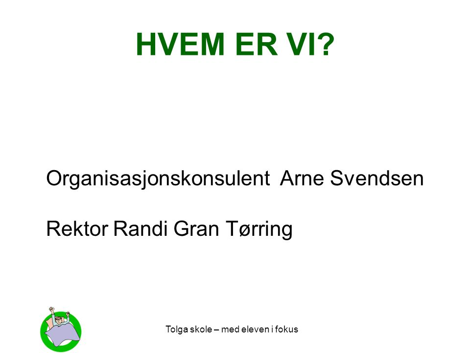 Tolga skole – med eleven i fokus HVEM ER VI? Organisasjonskonsulent Arne Svendsen Rektor Randi Gran Tørring