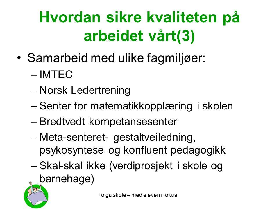 Tolga skole – med eleven i fokus Hvordan sikre kvaliteten på arbeidet vårt(3) •Samarbeid med ulike fagmiljøer: –IMTEC –Norsk Ledertrening –Senter for