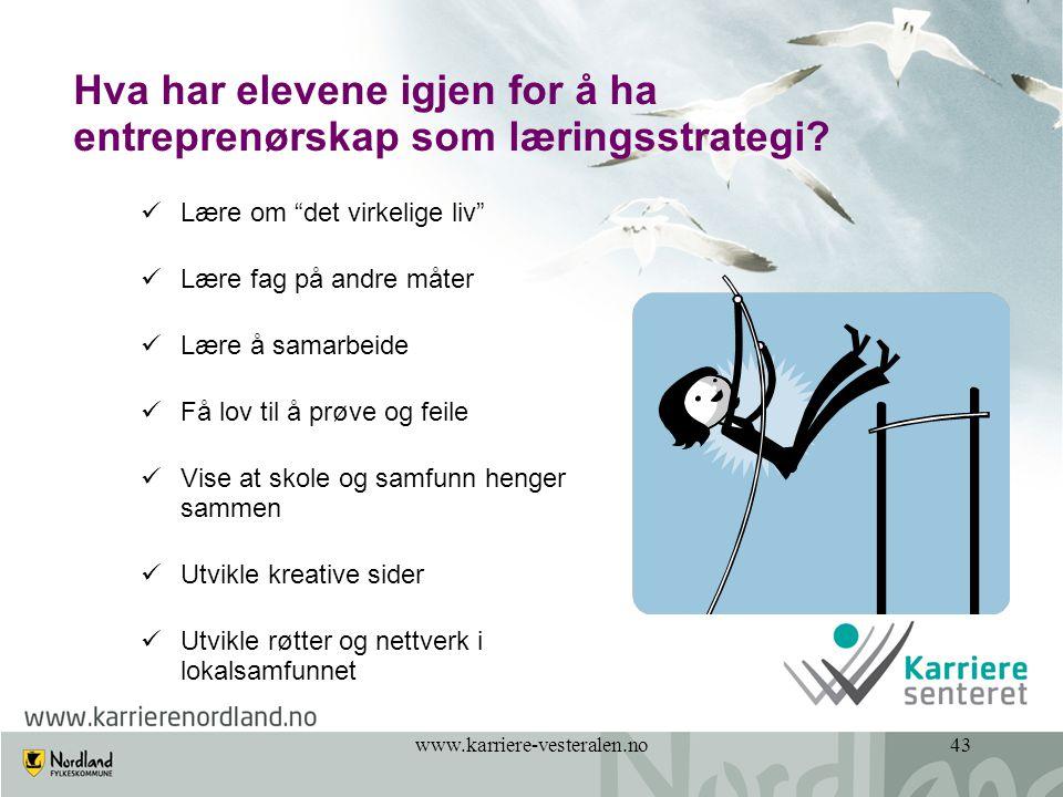 """www.karriere-vesteralen.no43 Hva har elevene igjen for å ha entreprenørskap som læringsstrategi?  Lære om """"det virkelige liv""""  Lære fag på andre måt"""