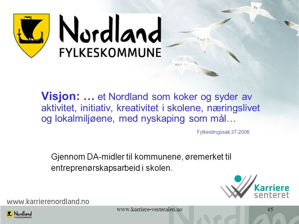 www.karriere-vesteralen.no45 Visjon: … et Nordland som koker og syder av aktivitet, initiativ, kreativitet i skolene, næringslivet og lokalmiljøene, m