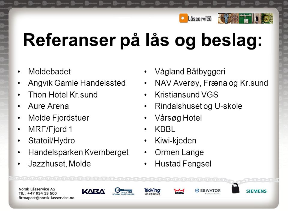 Referanser på lås og beslag: •Moldebadet •Angvik Gamle Handelssted •Thon Hotel Kr.sund •Aure Arena •Molde Fjordstuer •MRF/Fjord 1 •Statoil/Hydro •Hand