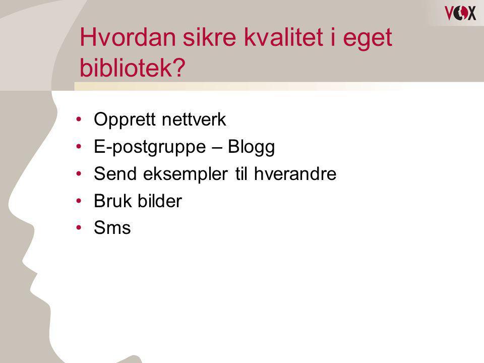 Hvordan sikre kvalitet i eget bibliotek? •Opprett nettverk •E-postgruppe – Blogg •Send eksempler til hverandre •Bruk bilder •Sms
