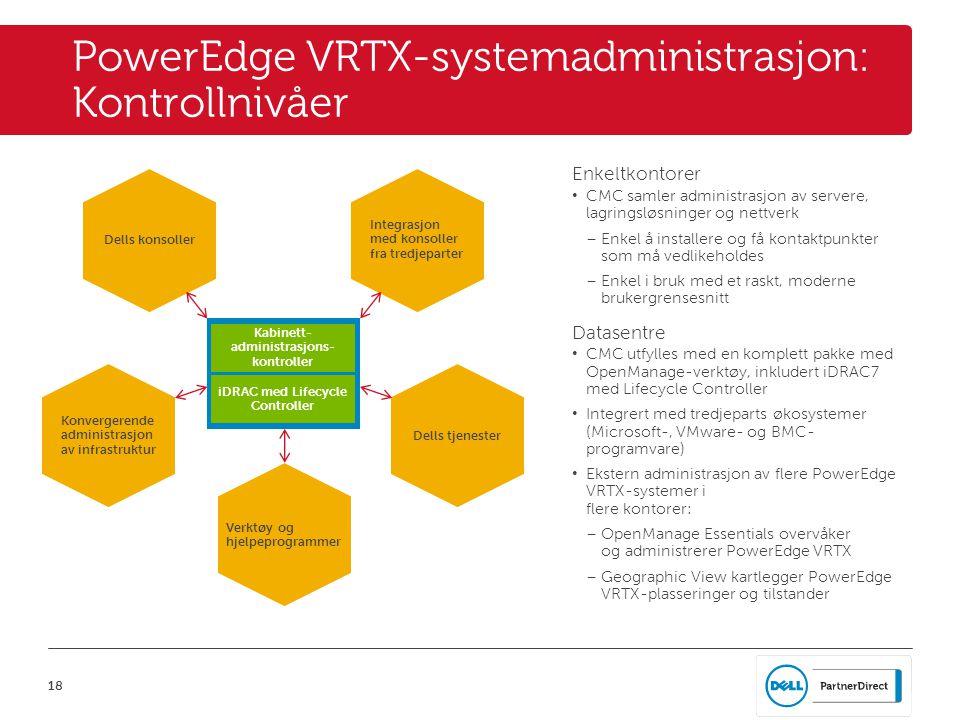 18 PowerEdge VRTX-systemadministrasjon: Kontrollnivåer Enkeltkontorer • CMC samler administrasjon av servere, lagringsløsninger og nettverk – Enkel å installere og få kontaktpunkter som må vedlikeholdes – Enkel i bruk med et raskt, moderne brukergrensesnitt Datasentre • CMC utfylles med en komplett pakke med OpenManage-verktøy, inkludert iDRAC7 med Lifecycle Controller • Integrert med tredjeparts økosystemer (Microsoft-, VMware- og BMC- programvare) • Ekstern administrasjon av flere PowerEdge VRTX-systemer i flere kontorer: – OpenManage Essentials overvåker og administrerer PowerEdge VRTX – Geographic View kartlegger PowerEdge VRTX-plasseringer og tilstander Dells konsoller Verktøy og hjelpeprogrammer Dells tjenester Integrasjon med konsoller fra tredjeparter Konvergerende administrasjon av infrastruktur Kabinett- administrasjons- kontroller iDRAC med Lifecycle Controller