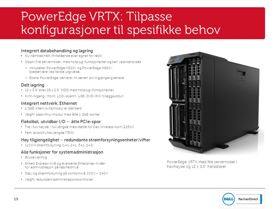 19 PowerEdge VRTX: Tilpasse konfigurasjoner til spesifikke behov Integrert databehandling og lagring • 5U-tårnkabinett (frittstående eller egnet for rack) • Opptil fire servernoder, med hotplug-funksjonalitet og kan vedlikeholdes – Inkluderer PowerEdge M520- og PowerEdge M620- bladservere ved første utgivelse – Ekstra PowerEdge-servere i M-serien blir tilgjengelig senere Delt lagring • 12 x 3,5 eller 25 x 2,5 HDD med hotplug-funksjonalitet • KVM-tilgang i front, LCD-skjerm, USB, DVD-RW (tilleggsutstyr) Integrert nettverk: Ethernet • 1 GbE intern svitsjmodul er standard • Valgfri pass-thru-modul med åtte 1 GbE-porter Fleksibel, utvidbar I/O — åtte PCIe-spor • Tre i full høyde / full lengde med støtte for Dell Wireless-kort (225W) • Fem lavprofil/halvlengde (75W) Høy tilgjengelighet – redundante strømforsyningsenheter/vifter • 1100W strømforsyning (1+1, 2+1, 3+1, 2+2) Alle funksjoner for systemadministrasjon • Brukervennlig • Enkelt Express-nivå og avanserte Enterprise-nivåer for administrasjon på kabinettnivå • Støy og strømforsyning på kontornivå: 100V – 240V • Valgfri redundant administrasjonskontroller PowerEdge VRTX med fire servernoder i halvhøyde og 12 x 3,5 harddisker