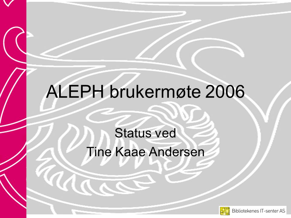 ALEPH brukermøte 2006 Status ved Tine Kaae Andersen