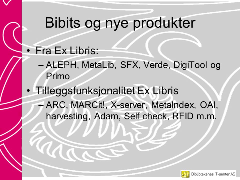 Bibits og nye produkter •Fra Ex Libris: –ALEPH, MetaLib, SFX, Verde, DigiTool og Primo •Tilleggsfunksjonalitet Ex Libris –ARC, MARCit!, X-server, MetaIndex, OAI, harvesting, Adam, Self check, RFID m.m.