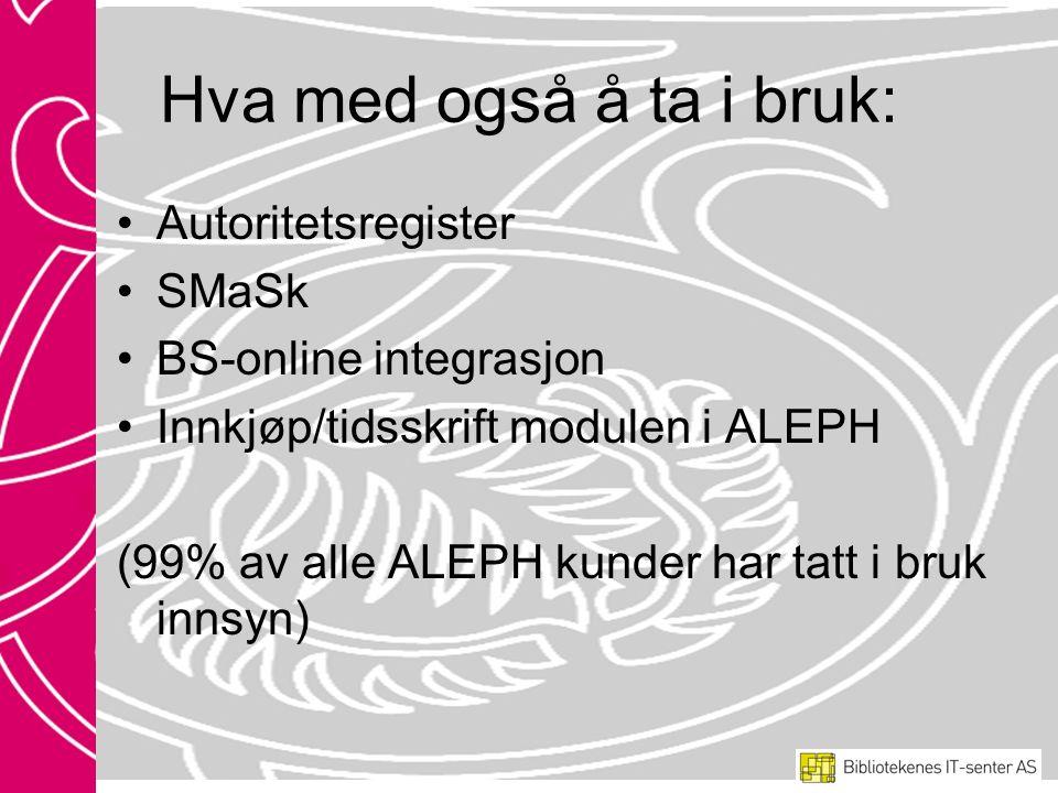 Hva med også å ta i bruk: •Autoritetsregister •SMaSk •BS-online integrasjon •Innkjøp/tidsskrift modulen i ALEPH (99% av alle ALEPH kunder har tatt i bruk innsyn)