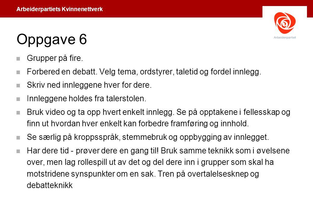 Arbeiderpartiets Kvinnenettverk Oppgave 6 n Grupper på fire. n Forbered en debatt. Velg tema, ordstyrer, taletid og fordel innlegg. n Skriv ned innleg