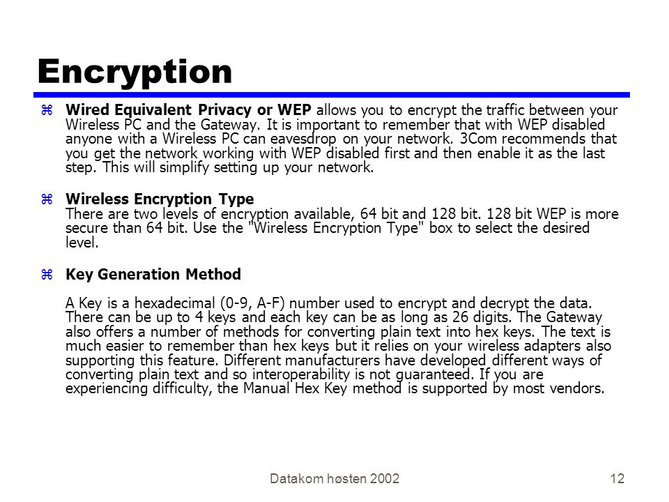Datakom høsten 200212 Encryption zWired Equivalent Privacy or WEP allows you to encrypt the traffic between your Wireless PC and the Gateway. It is im