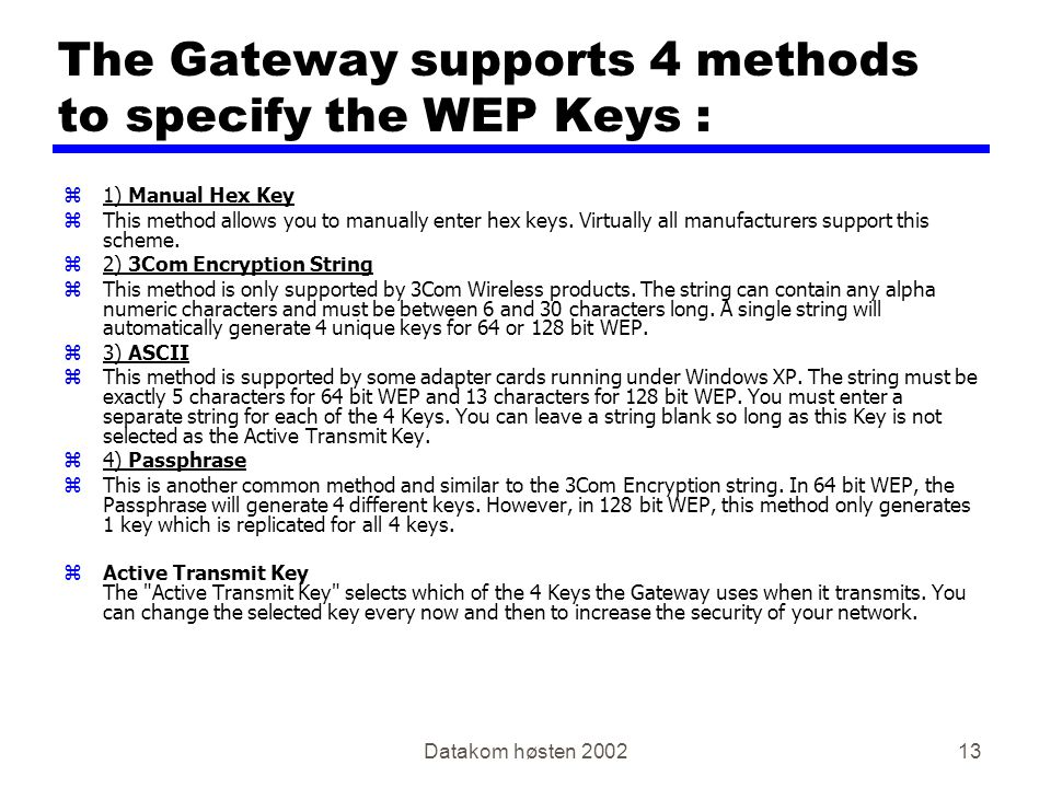 Datakom høsten 200213 The Gateway supports 4 methods to specify the WEP Keys : z1) Manual Hex Key zThis method allows you to manually enter hex keys.