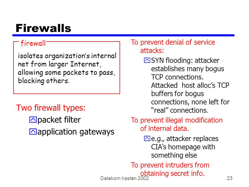 Datakom høsten 200223 Firewalls Two firewall types: ypacket filter yapplication gateways To prevent denial of service attacks: ySYN flooding: attacker