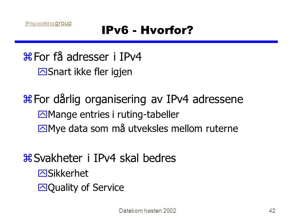 Datakom høsten 200242 IPv6 - Hvorfor? zFor få adresser i IPv4 ySnart ikke fler igjen zFor dårlig organisering av IPv4 adressene yMange entries i rutin