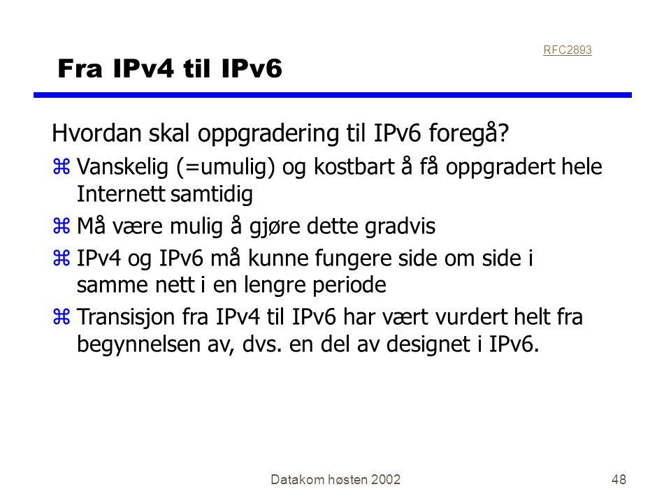 Datakom høsten 200248 Fra IPv4 til IPv6 Hvordan skal oppgradering til IPv6 foregå? zVanskelig (=umulig) og kostbart å få oppgradert hele Internett sam